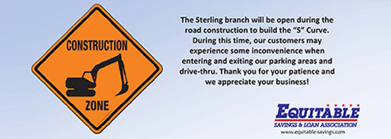 "The Sterling Branch will be open during the road construction to build the ""S"" curve. During this time, our customers may experience some incovenience when entering and exiting our parking areas and drive-thru. Thank you for your patience and we appreciate your business!"