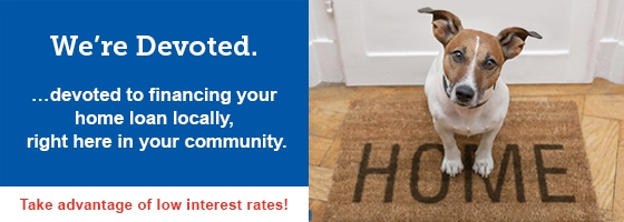 We're devoted to financing your home loan locally, right here in your community.